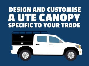 Design and Customise a ute canopy specific to your trade