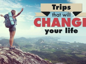 Trips that will change your life
